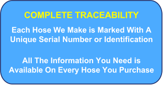 COMPLETE TRACEABILITY Each Hose We Make is Marked With A Unique Serial Number or Identification All The Information You Need is Available On Every Hose You Purchase