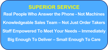 SUPERIOR SERVICE Real People Who Answer the Phone - Not Machines Knowledgeable Sales Team – Not Just Order Takers Staff Empowered To Meet Your Needs – Immediately Big Enough To Deliver – Small Enough To Care