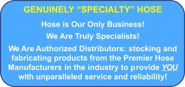 "GENUINELY ""SPECIALTY"" HOSE Hose is Our Only Business!   We Are Truly Specialists!  We Are Authorized Distributors: stocking and fabricating products from the Premier Hose Manufacturers in the industry to provide YOU with unparalleled service and reliability!"