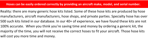 Hoses can be easily ordered correctly by providing an aircraft make, model, and serial number.    Reality: there are many generic hose kits listed. Some of these hose kits are produced by hose manufacturers, aircraft manufacturers, hose shops, and private parties. Specialty hose has over 500 such kits listed in our database. In our 40+ of experience, we have found these kits are not 100% accurate.  When you think you're saving time and money by ordering a generic kit, the majority of the time, you will not receive the correct hoses to fit your aircraft. Those hose kits will cost you more time and money.