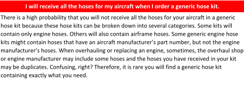 Hoses can be easily ordered correctly by providing an aircraft make, model, and serial number.    Reality: there are many generic hose kits listed. Some of these hose kits are produced by hose manufacturers, aircraft manufacturers, hose shops, and private parties. Specialty hose has over 500 such kits listed in our database. In our 40+ of experience, we have found these kits are not 100% accurate.  When you think you're saving time and money by ordering a generic kit, the majority of the time, you will not receive the correct hoses to fit your aircraft. Those hose kits will cost you more time and money.      I will receive all the hoses for my aircraft when I order a generic hose kit.    There is a high probability that you will not receive all the hoses for your aircraft in a generic hose kit because these hose kits can be broken down into several categories. Some kits will contain only engine hoses. Others will also contain airframe hoses. Some generic engine hose kits might contain hoses that have an aircraft manufacturer's part number, but not the engine manufacturer's hoses. When overhauling or replacing an engine, sometimes, the overhaul shop or engine manufacturer may include some hoses and the hoses you have received in your kit may be duplicates. Confusing, right? Therefore, it is rare you will find a generic hose kit containing exactly what you need.